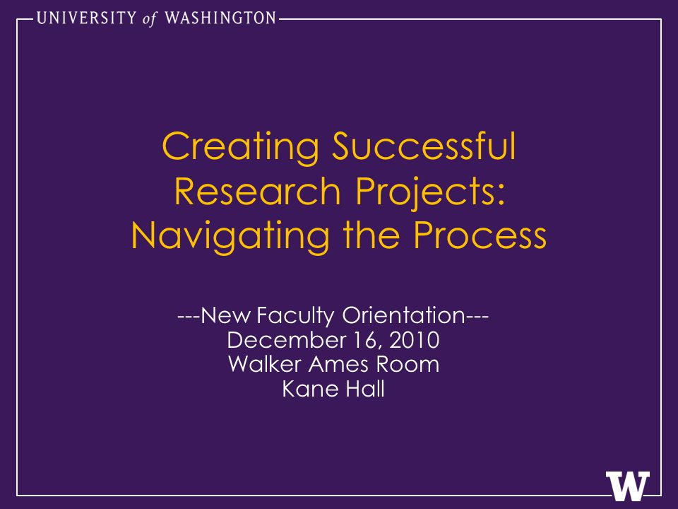 Creating Successful Research Projects: Navigating the Process ---New Faculty Orientation--- December 16, 2010 Walker Ames Room Kane Hall