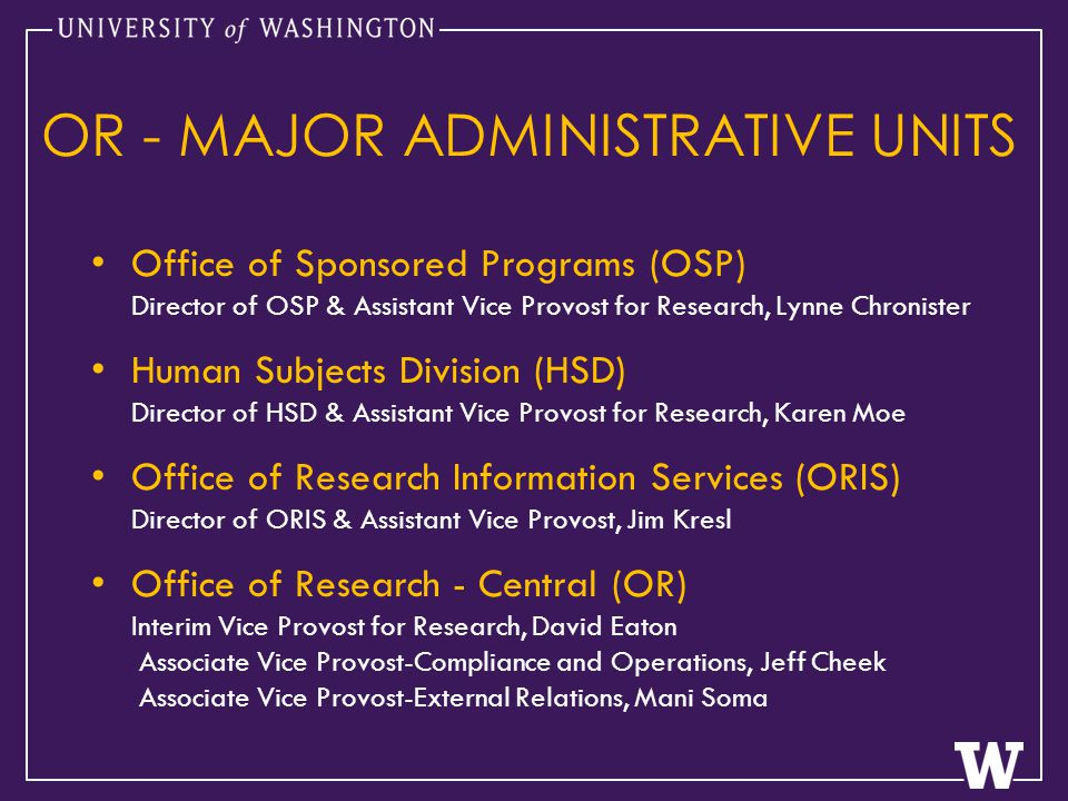 OR - MAJOR ADMINISTRATIVE UNITS Office of Sponsored Programs (OSP) Director of OSP & Assistant Vice Provost for Research, Lynne Chronister Human Subjects Division (HSD) Director of HSD & Assistant Vice Provost for Research, Karen Moe Office of Research Information Services (ORIS) Director of ORIS & Assistant Vice Provost, Jim Kresl Office of Research - Central (OR) Interim Vice Provost for Research, David Eaton Associate Vice Provost-Compliance and Operations, Jeff Cheek Associate Vice Provost-External Relations, Mani Soma