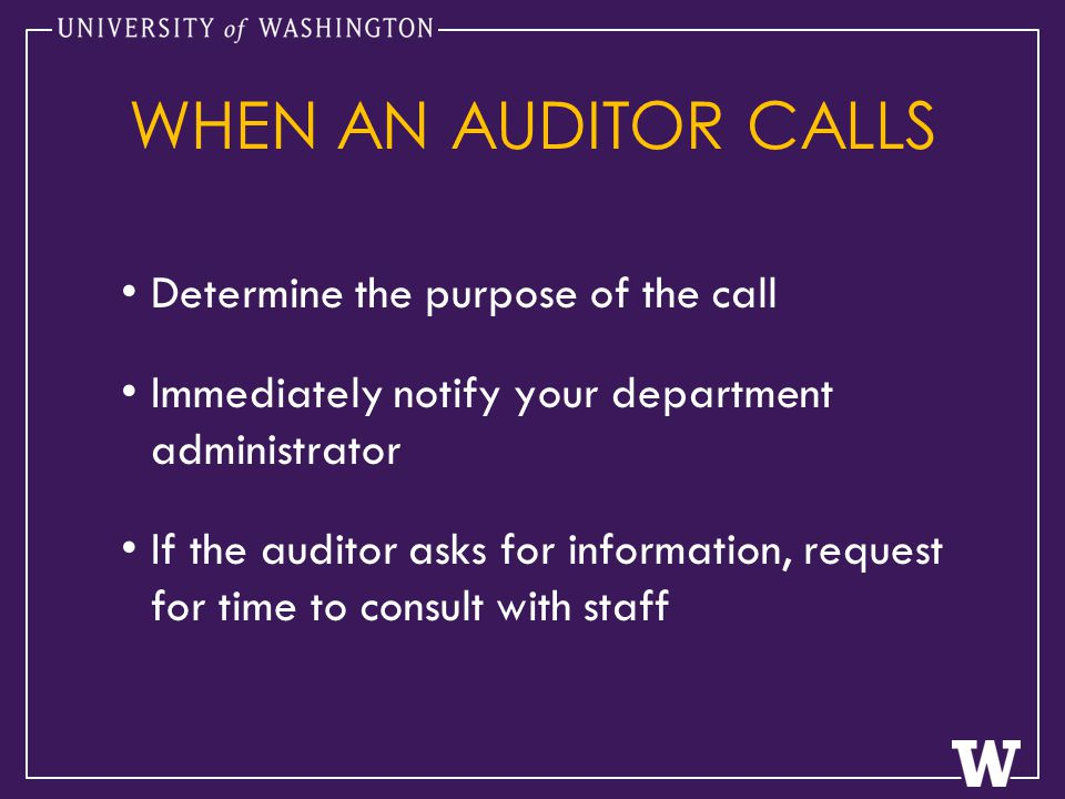 Determine the purpose of the call Immediately notify your department administrator If the auditor asks for information, request for time to consult with staff WHEN AN AUDITOR CALLS