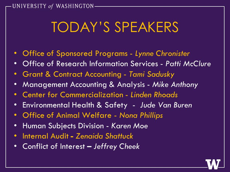 TODAY'S SPEAKERS Office of Sponsored Programs - Lynne Chronister Office of Research Information Services - Patti McClure Grant & Contract Accounting - Tami Sadusky Management Accounting & Analysis - Mike Anthony Center for Commercialization - Linden Rhoads Environmental Health & Safety - Jude Van Buren Office of Animal Welfare - Nona Phillips Human Subjects Division - Karen Moe Internal Audit - Zenaida Shattuck Conflict of Interest – Jeffrey Cheek