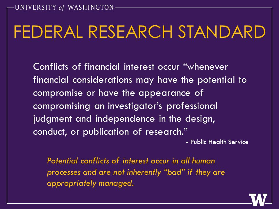 Conflicts of financial interest occur whenever financial considerations may have the potential to compromise or have the appearance of compromising an investigator's professional judgment and independence in the design, conduct, or publication of research. - Public Health Service FEDERAL RESEARCH STANDARD Potential conflicts of interest occur in all human processes and are not inherently bad if they are appropriately managed.