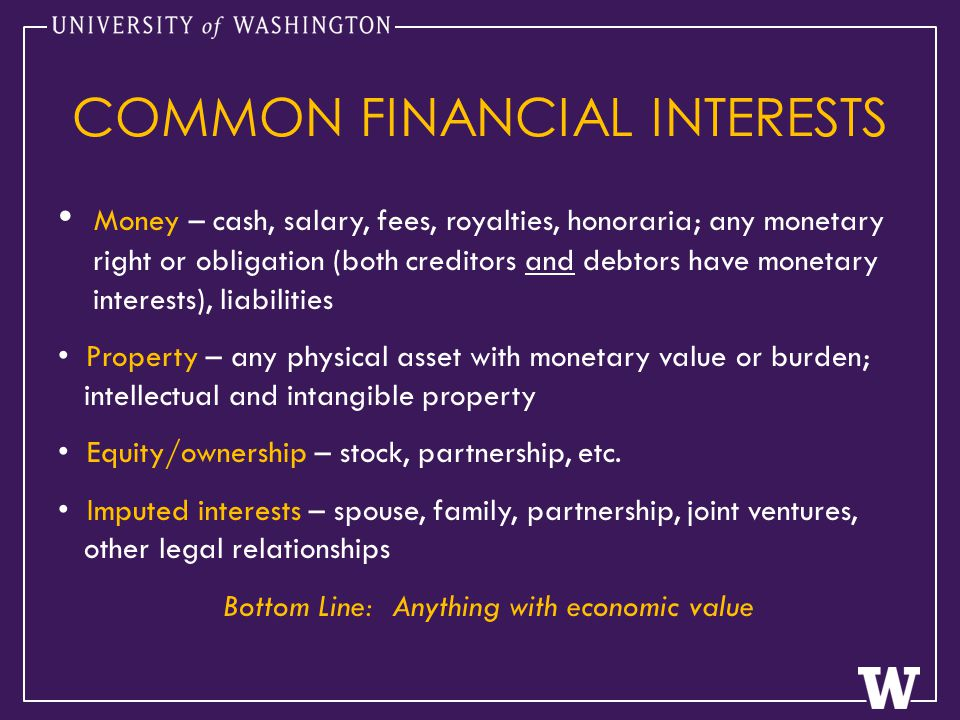 Money – cash, salary, fees, royalties, honoraria; any monetary right or obligation (both creditors and debtors have monetary interests), liabilities Property – any physical asset with monetary value or burden; intellectual and intangible property Equity/ownership – stock, partnership, etc.