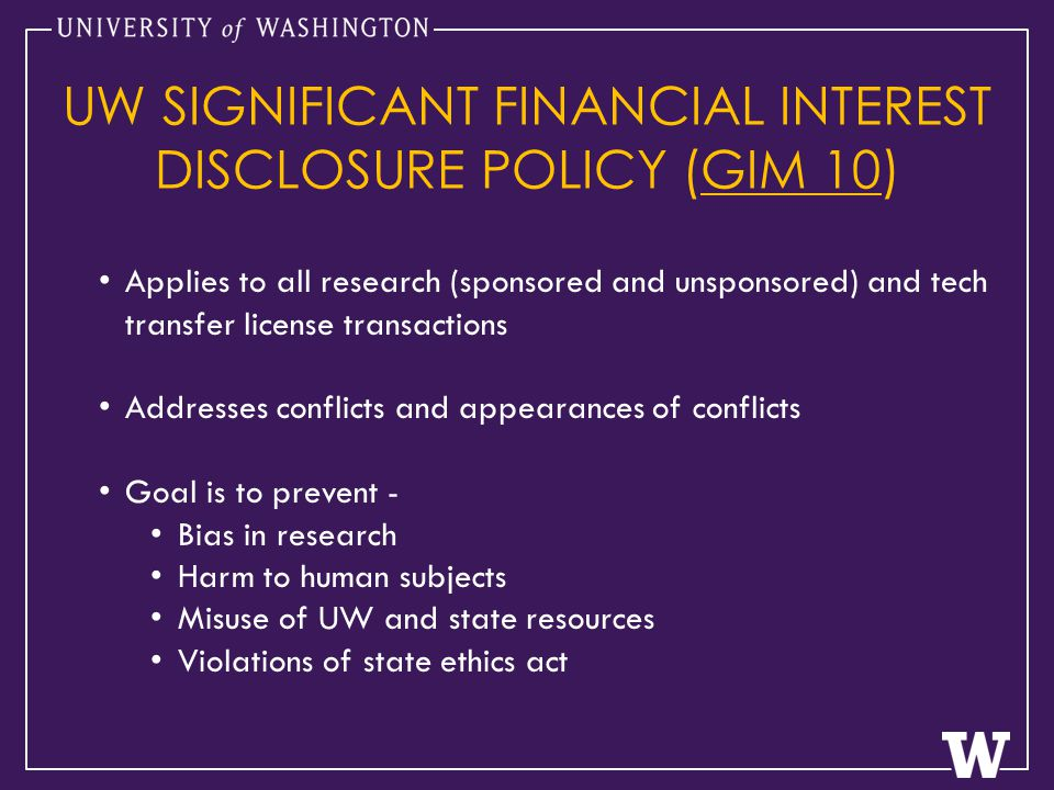 Applies to all research (sponsored and unsponsored) and tech transfer license transactions Addresses conflicts and appearances of conflicts Goal is to prevent - Bias in research Harm to human subjects Misuse of UW and state resources Violations of state ethics act UW SIGNIFICANT FINANCIAL INTEREST DISCLOSURE POLICY (GIM 10)