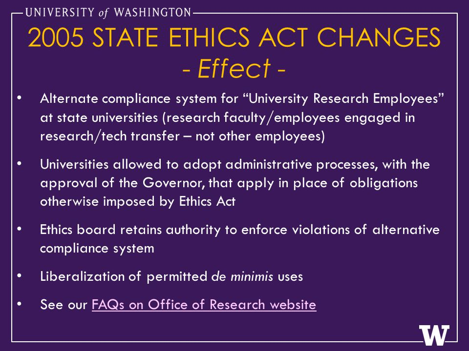 Alternate compliance system for University Research Employees at state universities (research faculty/employees engaged in research/tech transfer – not other employees) Universities allowed to adopt administrative processes, with the approval of the Governor, that apply in place of obligations otherwise imposed by Ethics Act Ethics board retains authority to enforce violations of alternative compliance system Liberalization of permitted de minimis uses See our FAQs on Office of Research websiteFAQs on Office of Research website 2005 STATE ETHICS ACT CHANGES - Effect -