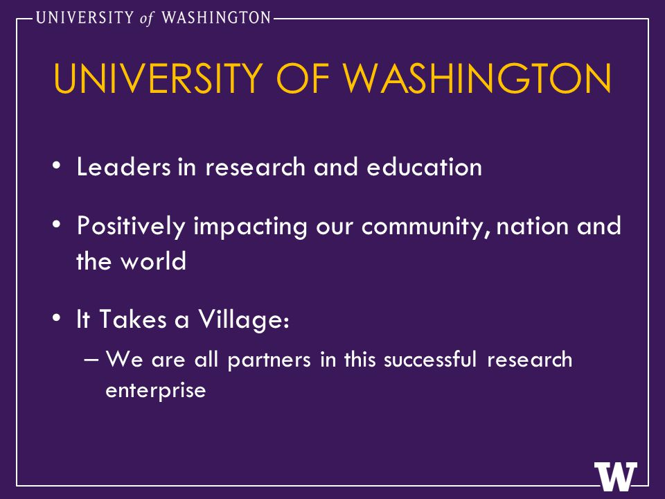 UNIVERSITY OF WASHINGTON Leaders in research and education Positively impacting our community, nation and the world It Takes a Village: – We are all partners in this successful research enterprise