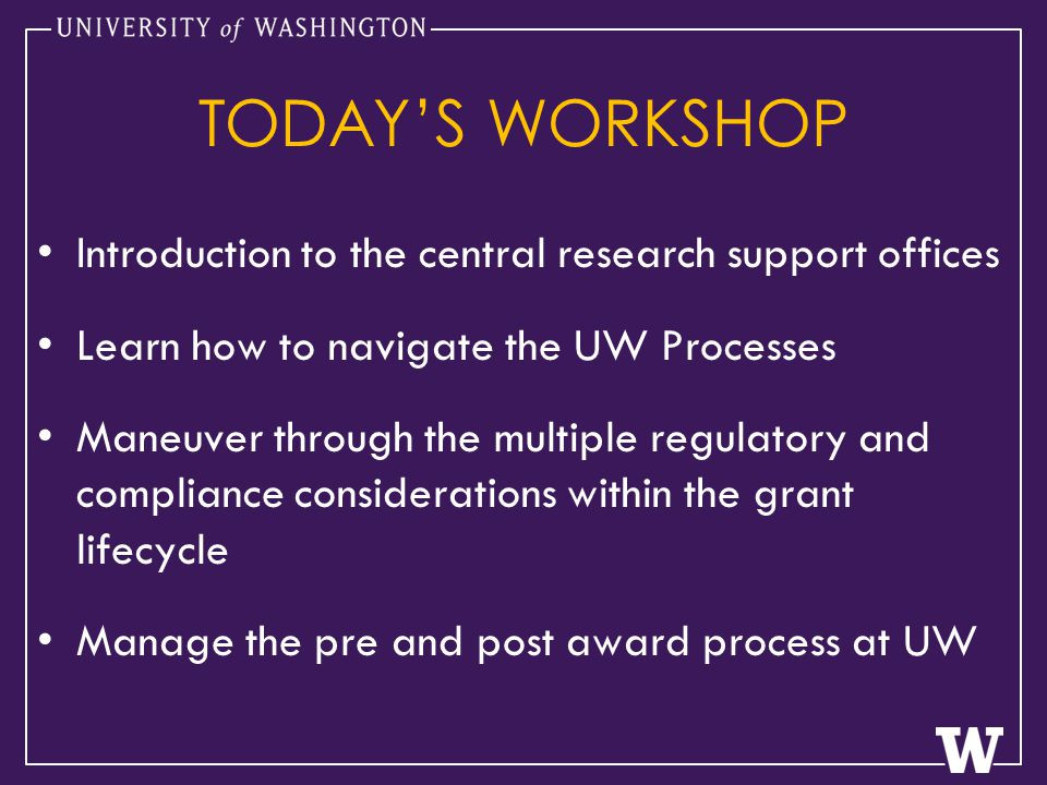 TODAY'S WORKSHOP Introduction to the central research support offices Learn how to navigate the UW Processes Maneuver through the multiple regulatory and compliance considerations within the grant lifecycle Manage the pre and post award process at UW