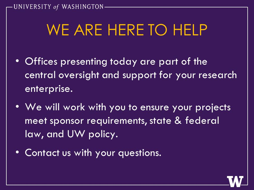 WE ARE HERE TO HELP Offices presenting today are part of the central oversight and support for your research enterprise.