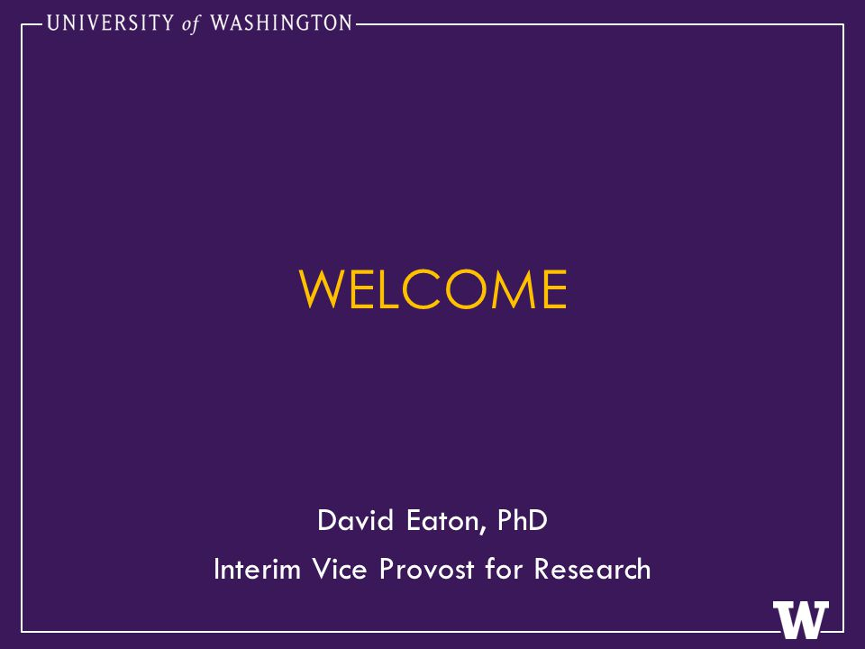 WELCOME David Eaton, PhD Interim Vice Provost for Research