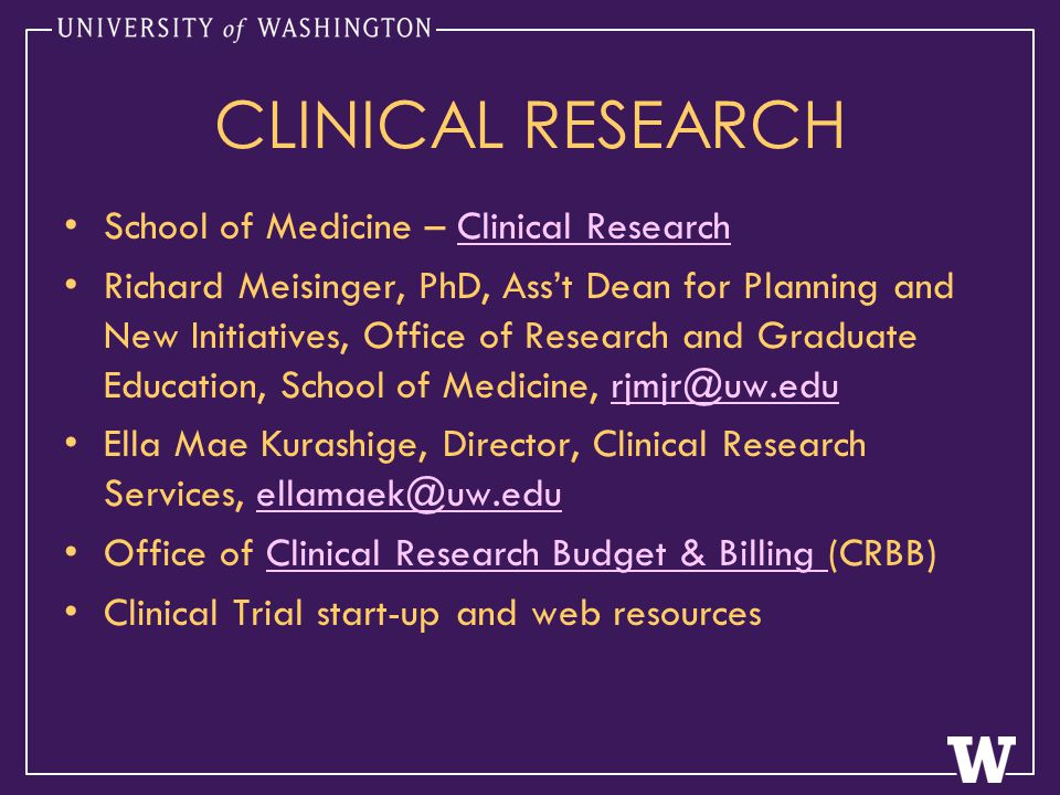 CLINICAL RESEARCH School of Medicine – Clinical ResearchClinical Research Richard Meisinger, PhD, Ass't Dean for Planning and New Initiatives, Office of Research and Graduate Education, School of Medicine, rjmjr@uw.edurjmjr@uw.edu Ella Mae Kurashige, Director, Clinical Research Services, ellamaek@uw.eduellamaek@uw.edu Office of Clinical Research Budget & Billing (CRBB)Clinical Research Budget & Billing Clinical Trial start-up and web resources