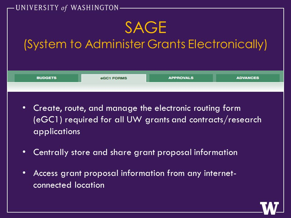 SAGE (System to Administer Grants Electronically) Create, route, and manage the electronic routing form (eGC1) required for all UW grants and contracts/research applications Centrally store and share grant proposal information Access grant proposal information from any internet- connected location