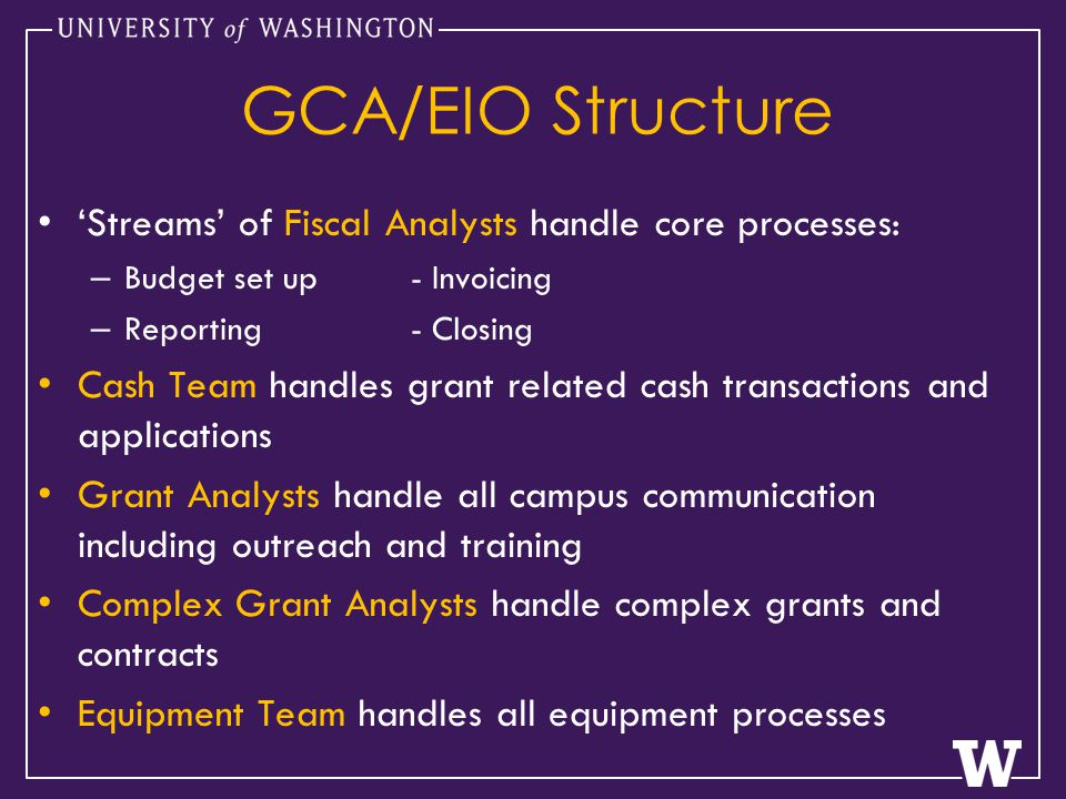 GCA/EIO Structure 'Streams' of Fiscal Analysts handle core processes: – Budget set up - Invoicing – Reporting- Closing Cash Team handles grant related cash transactions and applications Grant Analysts handle all campus communication including outreach and training Complex Grant Analysts handle complex grants and contracts Equipment Team handles all equipment processes