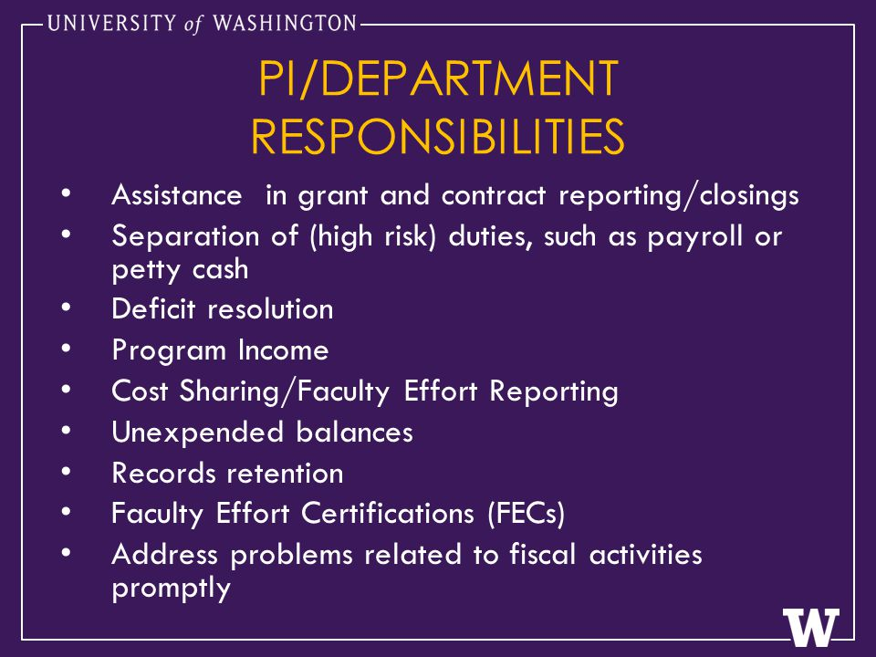 PI/DEPARTMENT RESPONSIBILITIES Assistance in grant and contract reporting/closings Separation of (high risk) duties, such as payroll or petty cash Deficit resolution Program Income Cost Sharing/Faculty Effort Reporting Unexpended balances Records retention Faculty Effort Certifications (FECs) Address problems related to fiscal activities promptly
