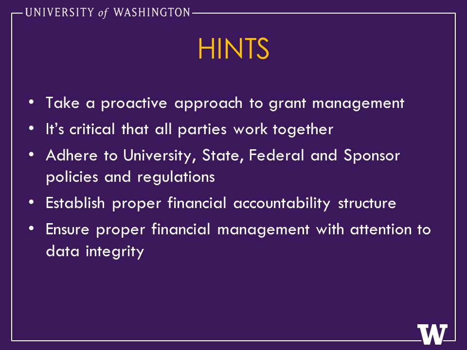 HINTS Take a proactive approach to grant management It's critical that all parties work together Adhere to University, State, Federal and Sponsor policies and regulations Establish proper financial accountability structure Ensure proper financial management with attention to data integrity