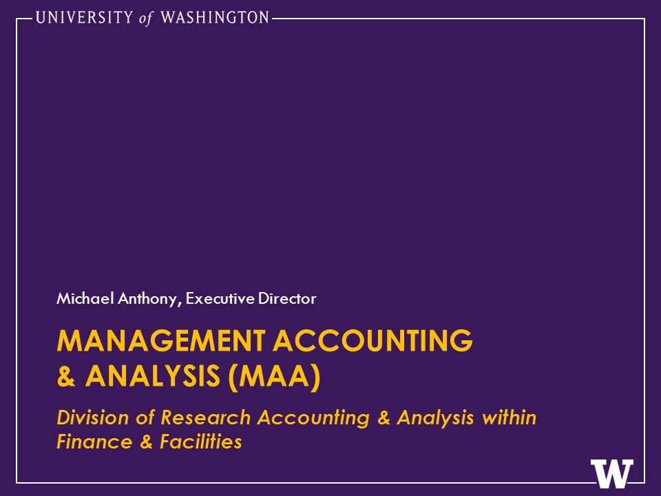 MANAGEMENT ACCOUNTING & ANALYSIS (MAA) Division of Research Accounting & Analysis within Finance & Facilities Michael Anthony, Executive Director