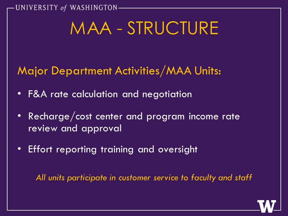 MAA - STRUCTURE Major Department Activities/MAA Units: F&A rate calculation and negotiation Recharge/cost center and program income rate review and approval Effort reporting training and oversight All units participate in customer service to faculty and staff