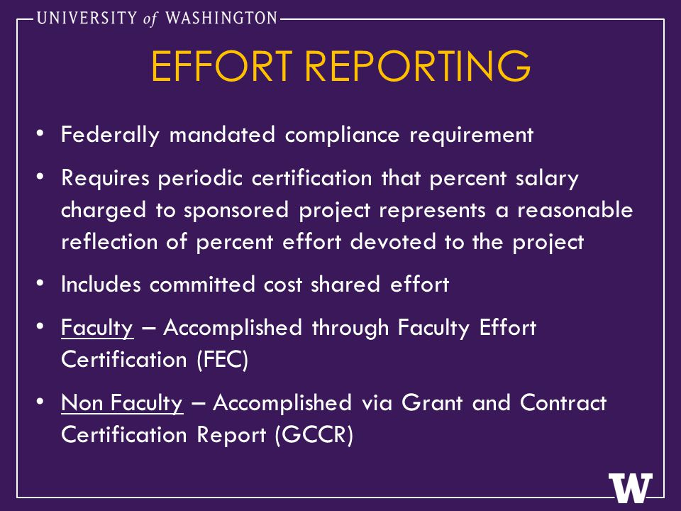 EFFORT REPORTING Federally mandated compliance requirement Requires periodic certification that percent salary charged to sponsored project represents a reasonable reflection of percent effort devoted to the project Includes committed cost shared effort Faculty – Accomplished through Faculty Effort Certification (FEC) Non Faculty – Accomplished via Grant and Contract Certification Report (GCCR)