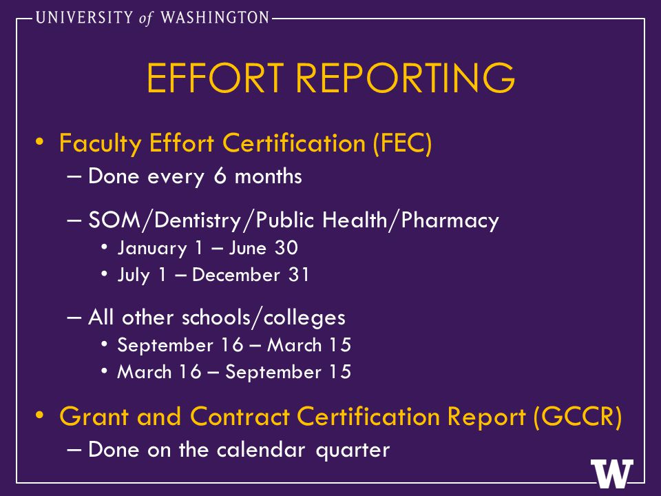 EFFORT REPORTING Faculty Effort Certification (FEC) – Done every 6 months – SOM/Dentistry/Public Health/Pharmacy January 1 – June 30 July 1 – December 31 – All other schools/colleges September 16 – March 15 March 16 – September 15 Grant and Contract Certification Report (GCCR) – Done on the calendar quarter