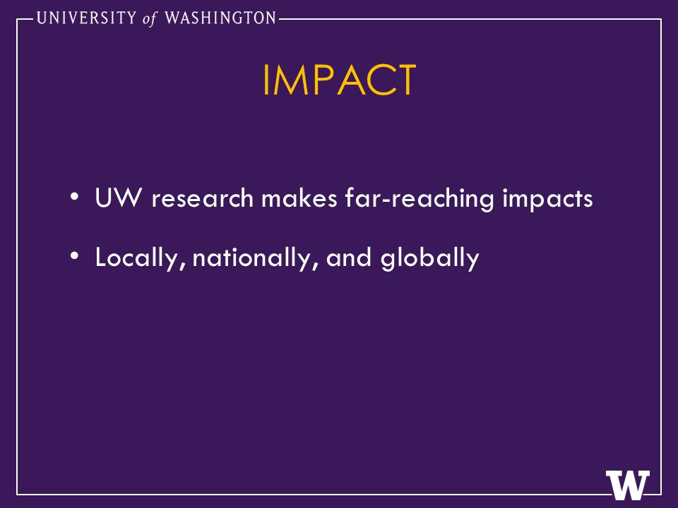 IMPACT UW research makes far-reaching impacts Locally, nationally, and globally