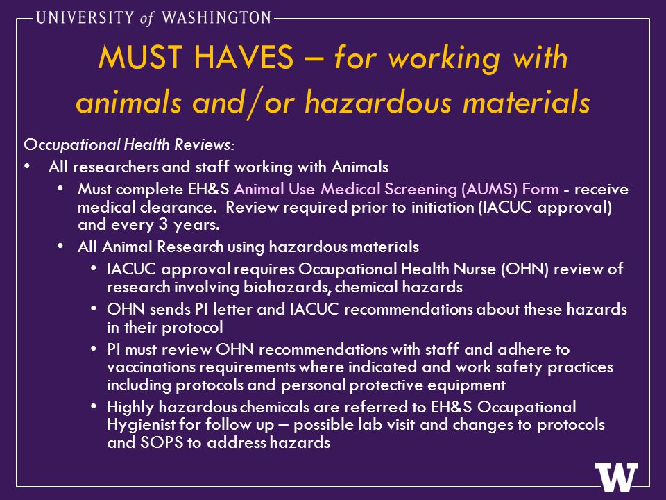 MUST HAVES – for working with animals and/or hazardous materials Occupational Health Reviews: All researchers and staff working with Animals Must complete EH&S Animal Use Medical Screening (AUMS) Form - receive medical clearance.