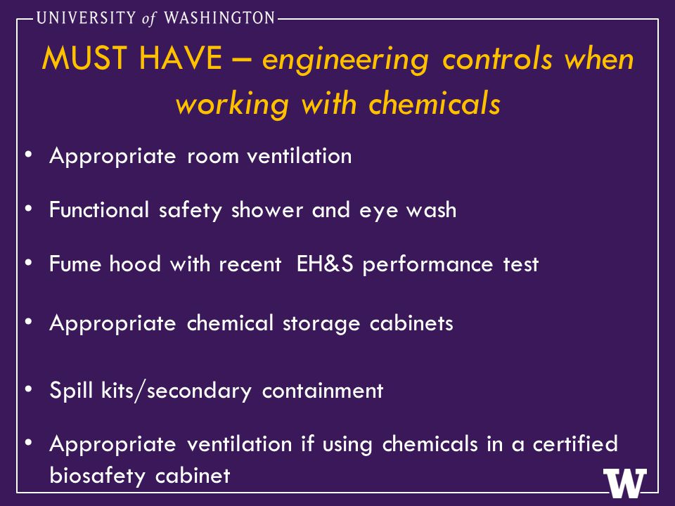 MUST HAVE – engineering controls when working with chemicals Appropriate room ventilation Functional safety shower and eye wash Fume hood with recent EH&S performance test Appropriate chemical storage cabinets Spill kits/secondary containment Appropriate ventilation if using chemicals in a certified biosafety cabinet