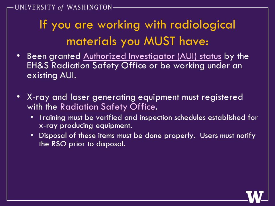 If you are working with radiological materials you MUST have: Been granted Authorized Investigator (AUI) status by the EH&S Radiation Safety Office or be working under an existing AUI.Authorized Investigator (AUI) status X-ray and laser generating equipment must registered with the Radiation Safety Office.Radiation Safety Office Training must be verified and inspection schedules established for x-ray producing equipment.