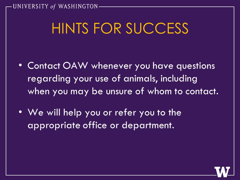 HINTS FOR SUCCESS Contact OAW whenever you have questions regarding your use of animals, including when you may be unsure of whom to contact.