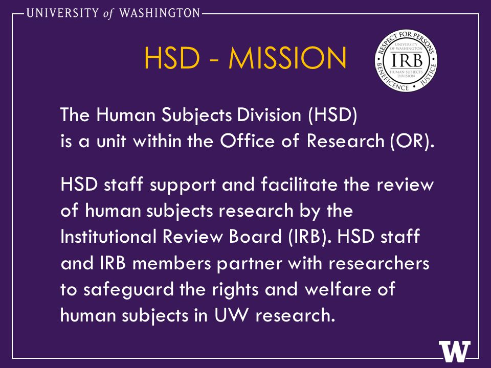 HSD - MISSION The Human Subjects Division (HSD) is a unit within the Office of Research (OR).