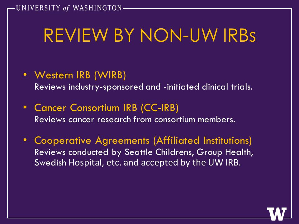REVIEW BY NON-UW IRBs Western IRB (WIRB) Reviews industry-sponsored and -initiated clinical trials.