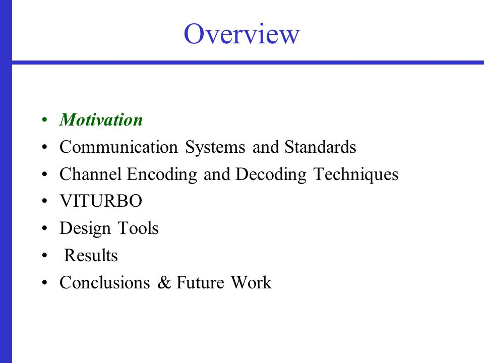 Overview Motivation Communication Systems and Standards Channel Encoding and Decoding Techniques VITURBO Design Tools Results Conclusions & Future Work