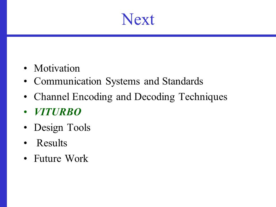 Next Motivation Communication Systems and Standards Channel Encoding and Decoding Techniques VITURBO Design Tools Results Future Work