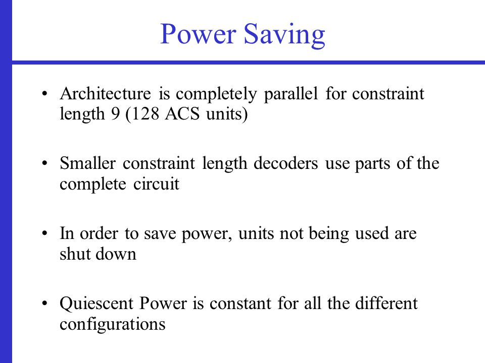 Power Saving Architecture is completely parallel for constraint length 9 (128 ACS units) Smaller constraint length decoders use parts of the complete circuit In order to save power, units not being used are shut down Quiescent Power is constant for all the different configurations