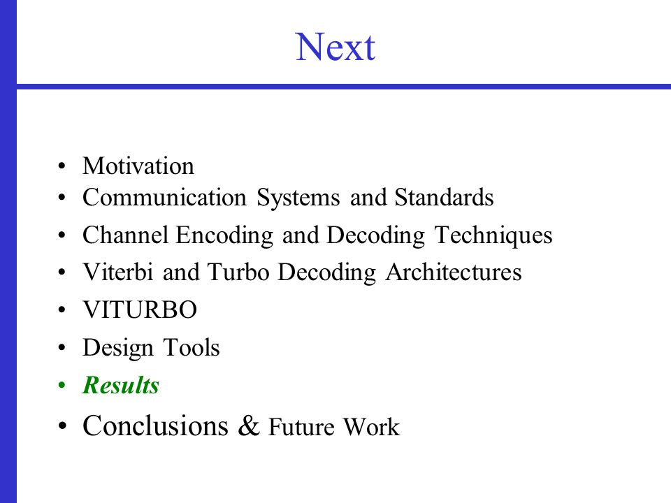 Next Motivation Communication Systems and Standards Channel Encoding and Decoding Techniques Viterbi and Turbo Decoding Architectures VITURBO Design Tools Results Conclusions & Future Work