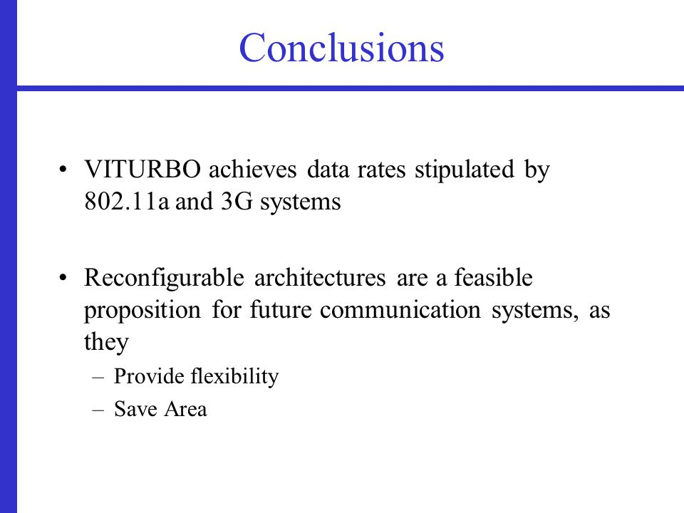 Conclusions VITURBO achieves data rates stipulated by 802.11a and 3G systems Reconfigurable architectures are a feasible proposition for future communication systems, as they –Provide flexibility –Save Area