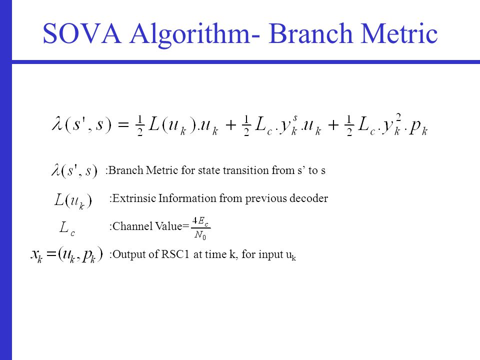 SOVA Algorithm- Branch Metric :Branch Metric for state transition from s' to s :Extrinsic Information from previous decoder :Channel Value= :Output of RSC1 at time k, for input u k