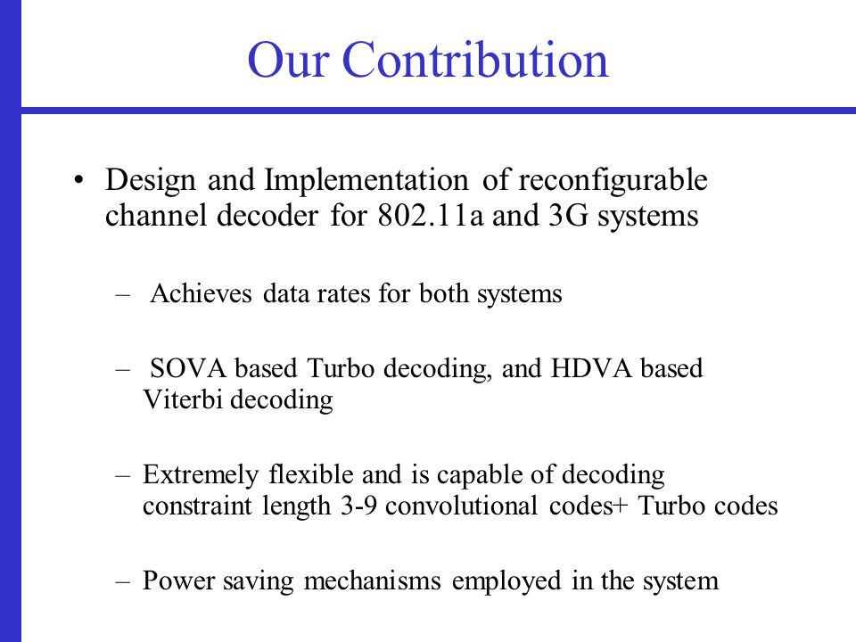 Our Contribution Design and Implementation of reconfigurable channel decoder for 802.11a and 3G systems – Achieves data rates for both systems – SOVA based Turbo decoding, and HDVA based Viterbi decoding –Extremely flexible and is capable of decoding constraint length 3-9 convolutional codes+ Turbo codes –Power saving mechanisms employed in the system