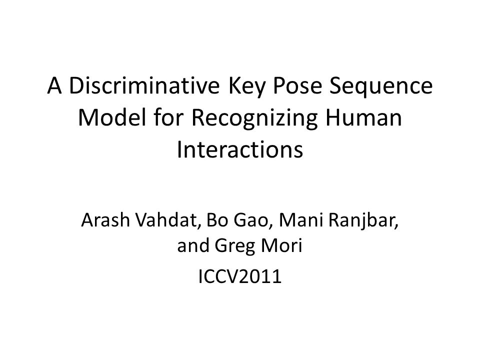 A Discriminative Key Pose Sequence Model for Recognizing Human Interactions Arash Vahdat, Bo Gao, Mani Ranjbar, and Greg Mori ICCV2011
