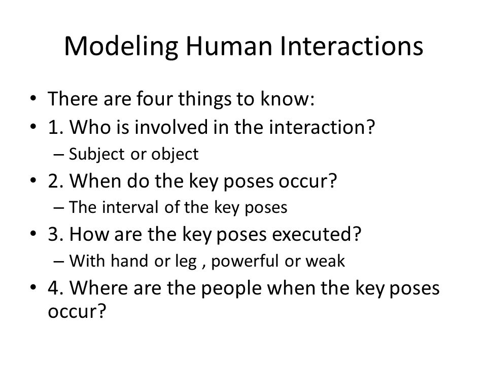 Modeling Human Interactions There are four things to know: 1.