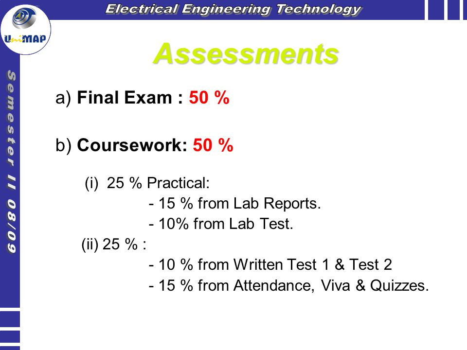 Assessments a) Final Exam : 50 % b) Coursework: 50 % (i) 25 % Practical: - 15 % from Lab Reports. - 10% from Lab Test. (ii) 25 % : - 10 % from Written