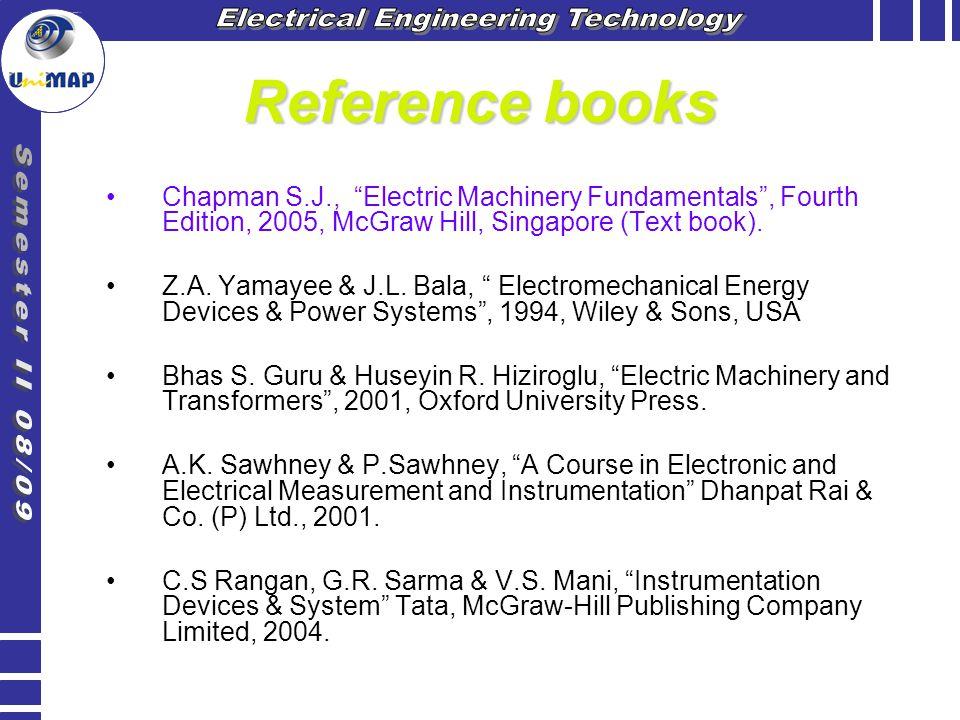 "Reference books Chapman S.J., ""Electric Machinery Fundamentals"", Fourth Edition, 2005, McGraw Hill, Singapore (Text book). Z.A. Yamayee & J.L. Bala, """