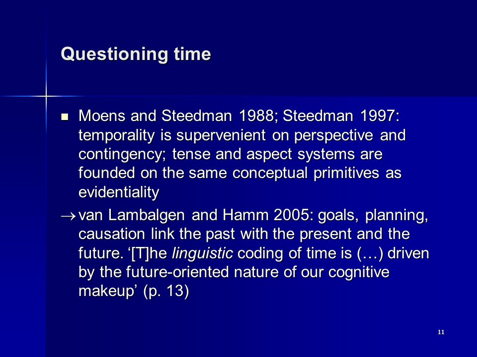 11 Questioning time Moens and Steedman 1988; Steedman 1997: temporality is supervenient on perspective and contingency; tense and aspect systems are founded on the same conceptual primitives as evidentiality Moens and Steedman 1988; Steedman 1997: temporality is supervenient on perspective and contingency; tense and aspect systems are founded on the same conceptual primitives as evidentiality  van Lambalgen and Hamm 2005: goals, planning, causation link the past with the present and the future.