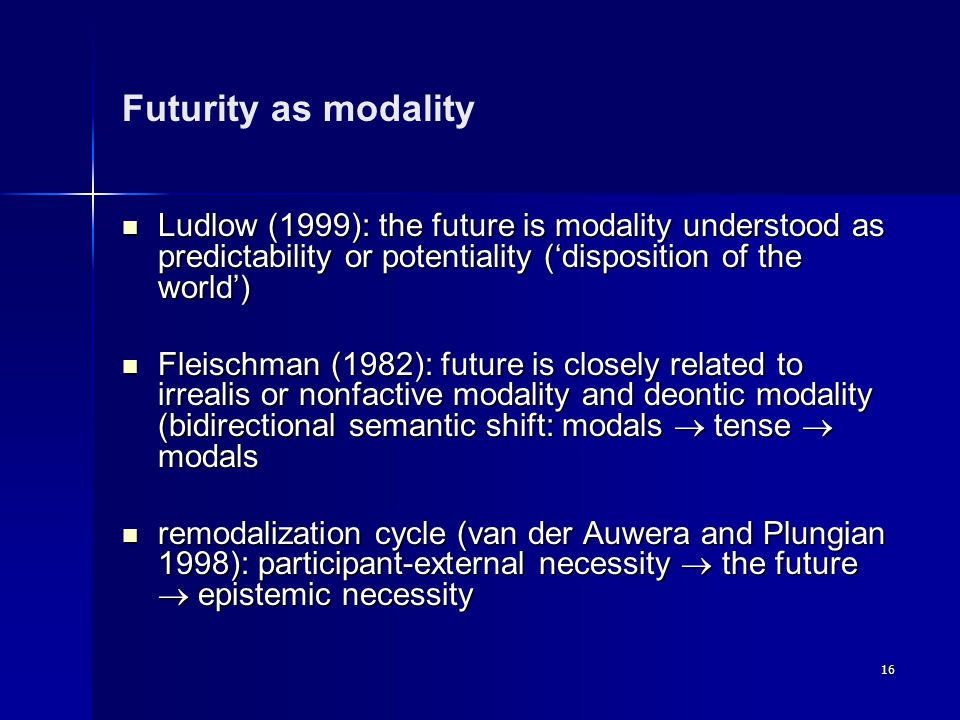 16 Futurity as modality Ludlow (1999): the future is modality understood as predictability or potentiality ('disposition of the world') Ludlow (1999): the future is modality understood as predictability or potentiality ('disposition of the world') Fleischman (1982): future is closely related to irrealis or nonfactive modality and deontic modality (bidirectional semantic shift: modals  tense  modals Fleischman (1982): future is closely related to irrealis or nonfactive modality and deontic modality (bidirectional semantic shift: modals  tense  modals remodalization cycle (van der Auwera and Plungian 1998): participant-external necessity  the future  epistemic necessity remodalization cycle (van der Auwera and Plungian 1998): participant-external necessity  the future  epistemic necessity