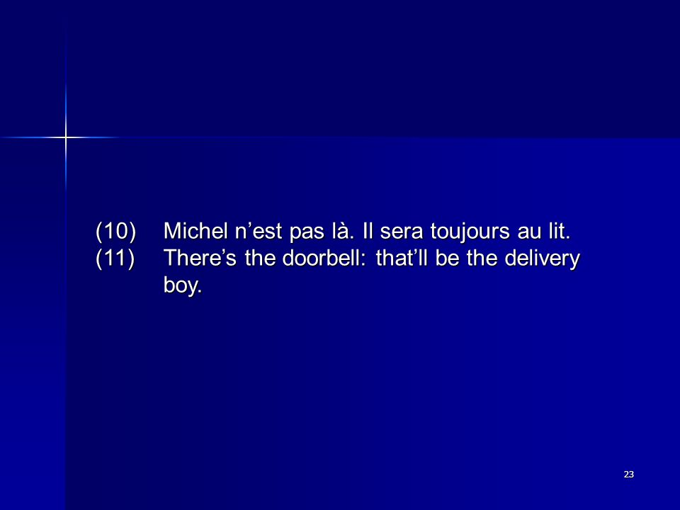 23 (10)Michel n'est pas là. Il sera toujours au lit. (11)There's the doorbell: that'll be the delivery boy.