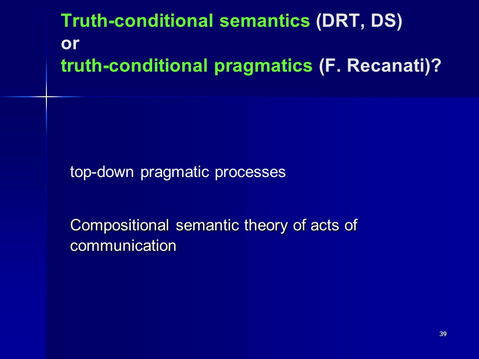 39 Truth-conditional semantics (DRT, DS) or truth-conditional pragmatics (F.