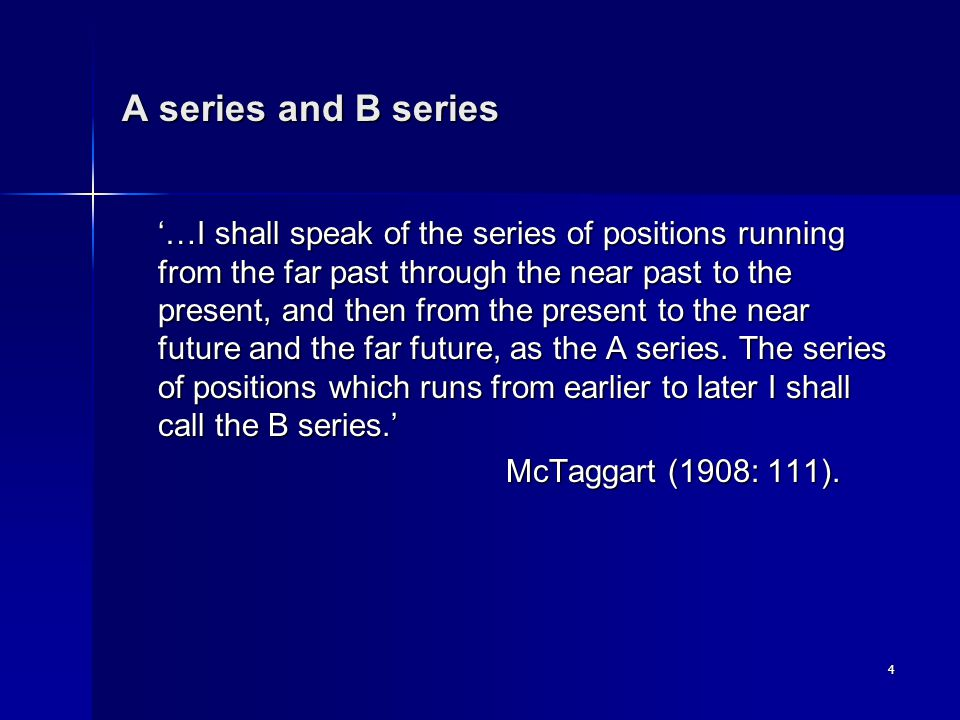 4 A series and B series '…I shall speak of the series of positions running from the far past through the near past to the present, and then from the present to the near future and the far future, as the A series.