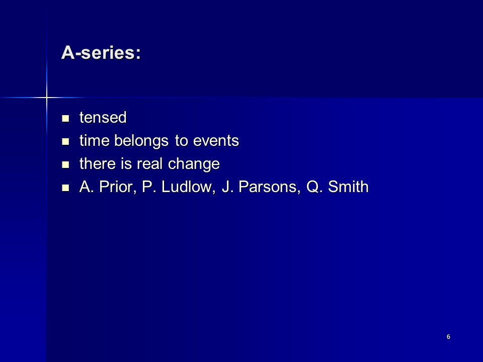 6 A-series: tensed tensed time belongs to events time belongs to events there is real change there is real change A.