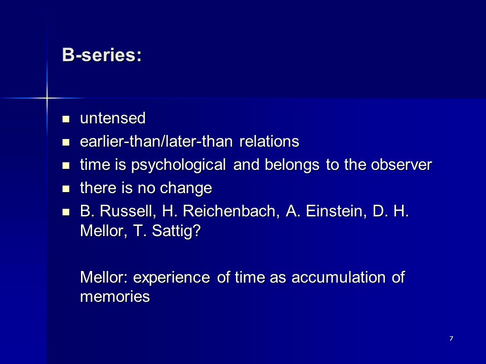 7 B-series: untensed untensed earlier-than/later-than relations earlier-than/later-than relations time is psychological and belongs to the observer time is psychological and belongs to the observer there is no change there is no change B.