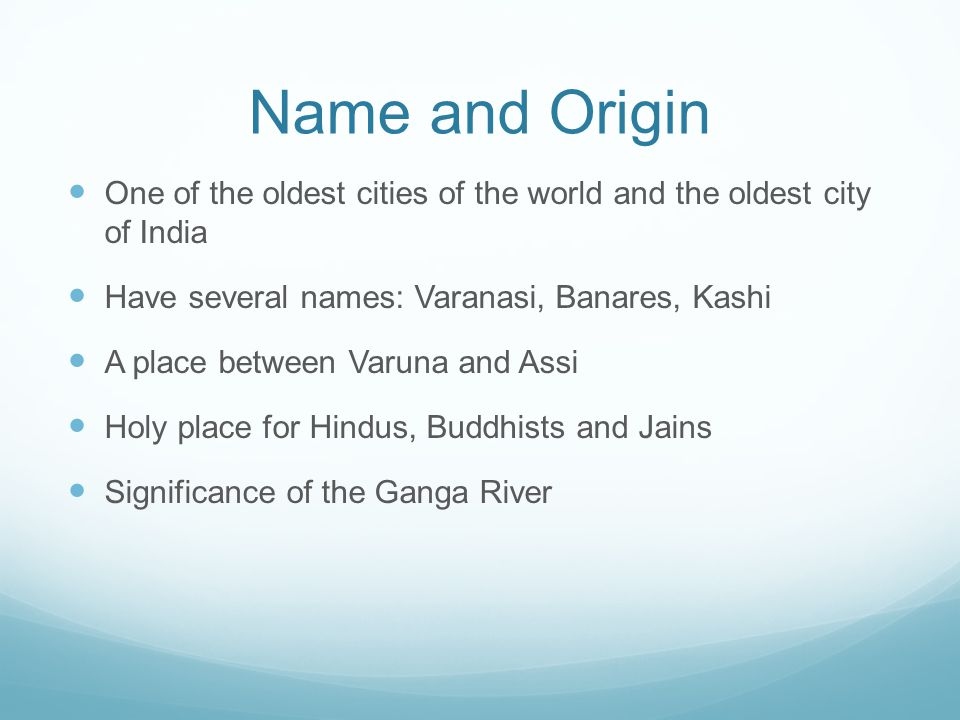 Name and Origin One of the oldest cities of the world and the oldest city of India Have several names: Varanasi, Banares, Kashi A place between Varuna and Assi Holy place for Hindus, Buddhists and Jains Significance of the Ganga River