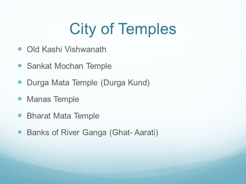 City of Temples Old Kashi Vishwanath Sankat Mochan Temple Durga Mata Temple (Durga Kund) Manas Temple Bharat Mata Temple Banks of River Ganga (Ghat- Aarati)