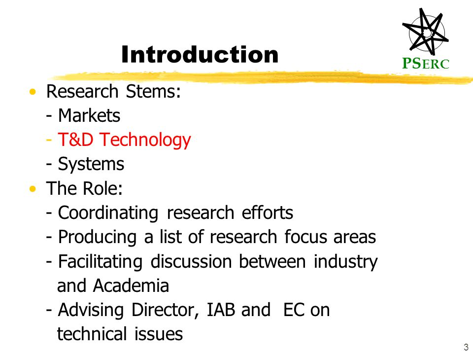 PS ERC 3 Introduction Research Stems: - Markets - T&D Technology - Systems The Role: - Coordinating research efforts - Producing a list of research focus areas - Facilitating discussion between industry and Academia - Advising Director, IAB and EC on technical issues