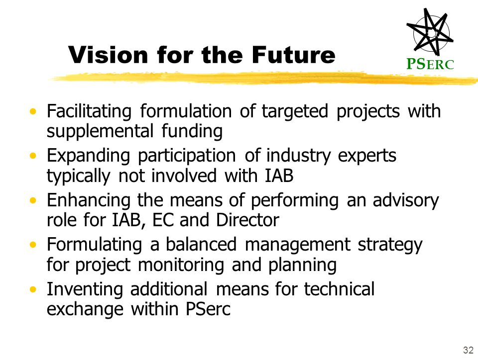 PS ERC 32 Vision for the Future Facilitating formulation of targeted projects with supplemental funding Expanding participation of industry experts typically not involved with IAB Enhancing the means of performing an advisory role for IAB, EC and Director Formulating a balanced management strategy for project monitoring and planning Inventing additional means for technical exchange within PSerc